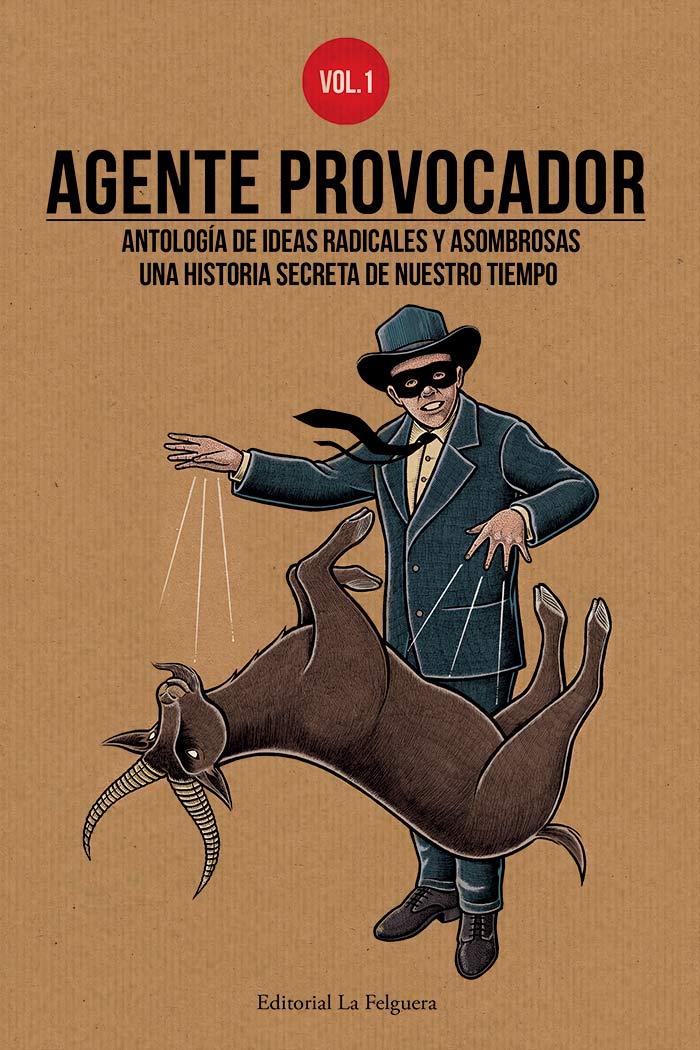 Agente Provocador vol. 1. Antología de ideas radicales y asombrosas. Una historia secreta de nuestro tiempo